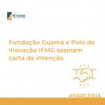 Fundação Guamá e Polo de Inovação IFMG assinam carta de intenção